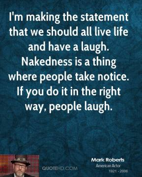 Mark Roberts - I'm making the statement that we should all live life and have a laugh. Nakedness is a thing where people take notice. If you do it in the right way, people laugh.