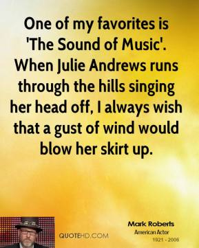 Mark Roberts - One of my favorites is 'The Sound of Music'. When Julie Andrews runs through the hills singing her head off, I always wish that a gust of wind would blow her skirt up.