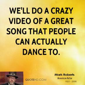We'll do a crazy video of a great song that people can actually dance to.