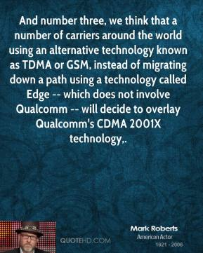 Mark Roberts  - And number three, we think that a number of carriers around the world using an alternative technology known as TDMA or GSM, instead of migrating down a path using a technology called Edge -- which does not involve Qualcomm -- will decide to overlay Qualcomm's CDMA 2001X technology.