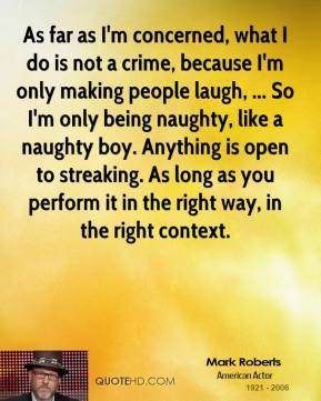As far as I'm concerned, what I do is not a crime, because I'm only making people laugh, ... So I'm only being naughty, like a naughty boy. Anything is open to streaking. As long as you perform it in the right way, in the right context.