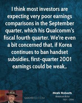Mark Roberts  - I think most investors are expecting very poor earnings comparisons in the September quarter, which his Qualcomm's fiscal fourth quarter. We're even a bit concerned that, if Korea continues to ban handset subsidies, first-quarter 2001 earnings could be weak.