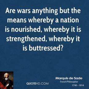 Marquis de Sade - Are wars anything but the means whereby a nation is nourished, whereby it is strengthened, whereby it is buttressed?