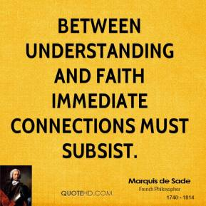 Marquis de Sade - Between understanding and faith immediate connections must subsist.