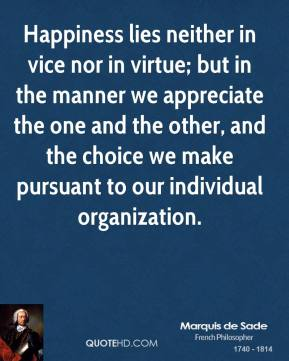 Happiness lies neither in vice nor in virtue; but in the manner we appreciate the one and the other, and the choice we make pursuant to our individual organization.