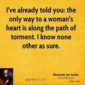 I've already told you: the only way to a woman's heart is along the path of torment. I know none other as sure.