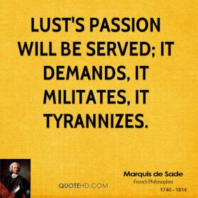 Lust's passion will be served; it demands, it militates, it tyrannizes.