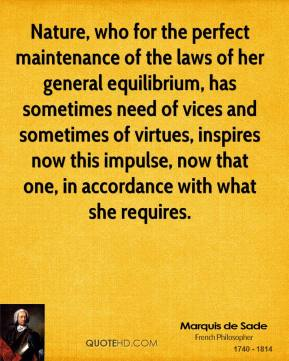 Marquis de Sade - Nature, who for the perfect maintenance of the laws of her general equilibrium, has sometimes need of vices and sometimes of virtues, inspires now this impulse, now that one, in accordance with what she requires.