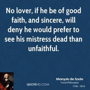 Marquis de Sade - No lover, if he be of good faith, and sincere, will deny he would prefer to see his mistress dead than unfaithful.