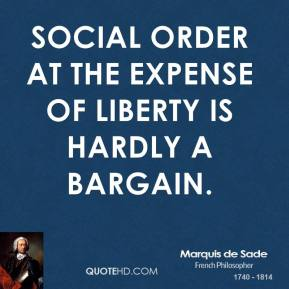 Marquis de Sade - Social order at the expense of liberty is hardly a bargain.