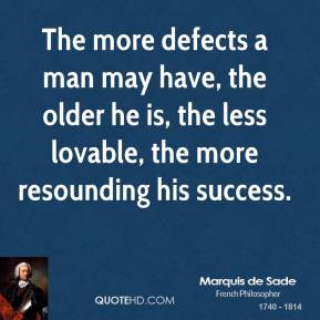 Marquis de Sade - The more defects a man may have, the older he is, the less lovable, the more resounding his success.