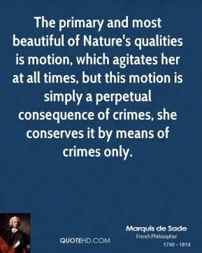 Marquis de Sade - The primary and most beautiful of Nature's qualities is motion, which agitates her at all times, but this motion is simply a perpetual consequence of crimes, she conserves it by means of crimes only.