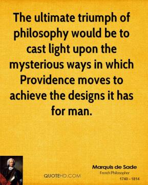 Marquis de Sade - The ultimate triumph of philosophy would be to cast light upon the mysterious ways in which Providence moves to achieve the designs it has for man.