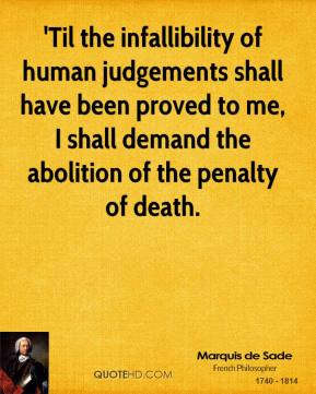 Marquis de Sade - 'Til the infallibility of human judgements shall have been proved to me, I shall demand the abolition of the penalty of death.
