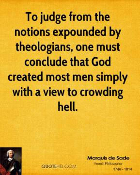 Marquis de Sade - To judge from the notions expounded by theologians, one must conclude that God created most men simply with a view to crowding hell.