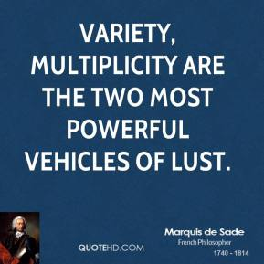 Marquis de Sade - Variety, multiplicity are the two most powerful vehicles of lust.