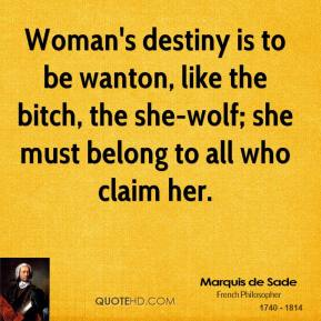 Marquis de Sade - Woman's destiny is to be wanton, like the bitch, the she-wolf; she must belong to all who claim her.