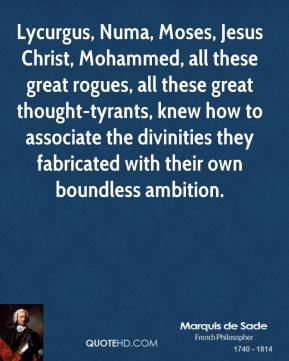 Marquis De Sade  - Lycurgus, Numa, Moses, Jesus Christ, Mohammed, all these great rogues, all these great thought-tyrants, knew how to associate the divinities they fabricated with their own boundless ambition.