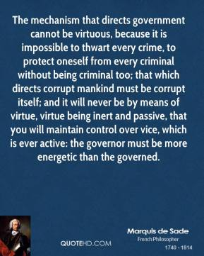Marquis De Sade  - The mechanism that directs government cannot be virtuous, because it is impossible to thwart every crime, to protect oneself from every criminal without being criminal too; that which directs corrupt mankind must be corrupt itself; and it will never be by means of virtue, virtue being inert and passive, that you will maintain control over vice, which is ever active: the governor must be more energetic than the governed.