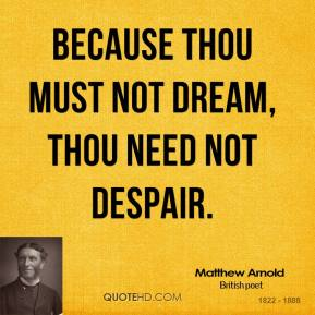 Because thou must not dream, thou need not despair.