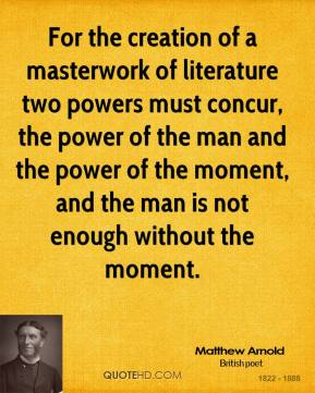 Matthew Arnold - For the creation of a masterwork of literature two powers must concur, the power of the man and the power of the moment, and the man is not enough without the moment.