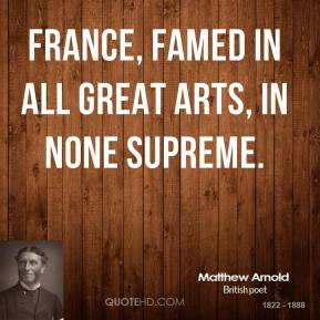 Matthew Arnold - France, famed in all great arts, in none supreme.