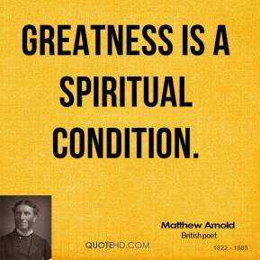Greatness is a spiritual condition.