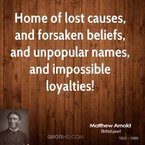 Matthew Arnold - Home of lost causes, and forsaken beliefs, and unpopular names, and impossible loyalties!