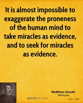 Matthew Arnold - It is almost impossible to exaggerate the proneness of the human mind to take miracles as evidence, and to seek for miracles as evidence.