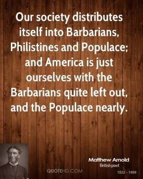 Our society distributes itself into Barbarians, Philistines and Populace; and America is just ourselves with the Barbarians quite left out, and the Populace nearly.