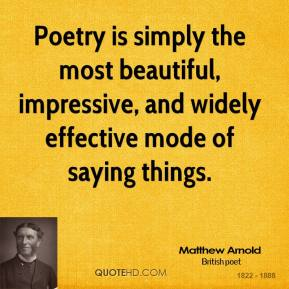 Matthew Arnold - Poetry is simply the most beautiful, impressive, and widely effective mode of saying things.