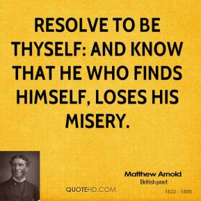 Resolve to be thyself: and know that he who finds himself, loses his misery.