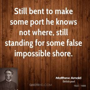 Matthew Arnold - Still bent to make some port he knows not where, still standing for some false impossible shore.