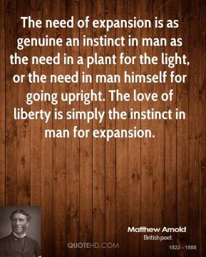 The need of expansion is as genuine an instinct in man as the need in a plant for the light, or the need in man himself for going upright. The love of liberty is simply the instinct in man for expansion.
