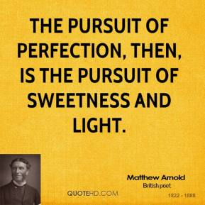 The pursuit of perfection, then, is the pursuit of sweetness and light.