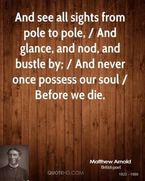 Matthew Arnold  - And see all sights from pole to pole, / And glance, and nod, and bustle by; / And never once possess our soul / Before we die.