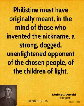Matthew Arnold  - Philistine must have originally meant, in the mind of those who invented the nickname, a strong, dogged, unenlightened opponent of the chosen people, of the children of light.