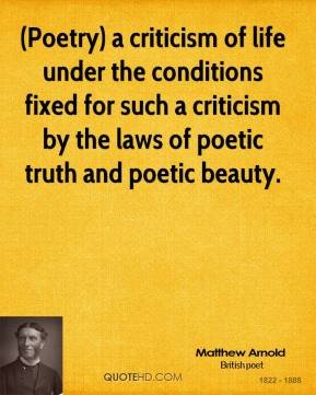 (Poetry) a criticism of life under the conditions fixed for such a criticism by the laws of poetic truth and poetic beauty.