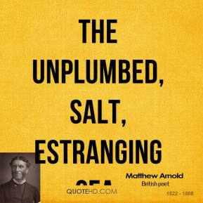 The unplumbed, salt, estranging sea.