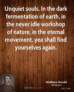 Matthew Arnold  - Unquiet souls. In the dark fermentation of earth, in the never idle workshop of nature, in the eternal movement, yea shall find yourselves again.