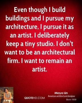 Maya Lin - Even though I build buildings and I pursue my architecture, I pursue it as an artist. I deliberately keep a tiny studio. I don't want to be an architectural firm. I want to remain an artist.