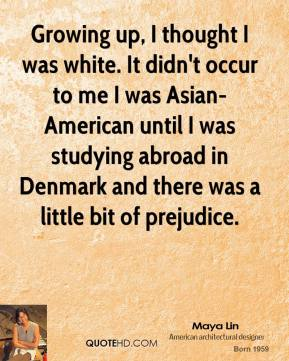 Maya Lin - Growing up, I thought I was white. It didn't occur to me I was Asian-American until I was studying abroad in Denmark and there was a little bit of prejudice.