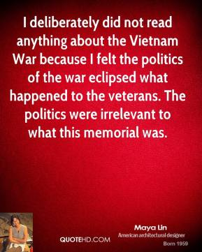Maya Lin - I deliberately did not read anything about the Vietnam War because I felt the politics of the war eclipsed what happened to the veterans. The politics were irrelevant to what this memorial was.