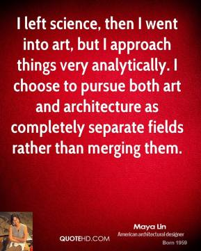 Maya Lin - I left science, then I went into art, but I approach things very analytically. I choose to pursue both art and architecture as completely separate fields rather than merging them.