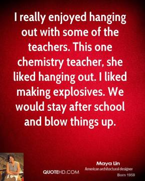 Maya Lin - I really enjoyed hanging out with some of the teachers. This one chemistry teacher, she liked hanging out. I liked making explosives. We would stay after school and blow things up.