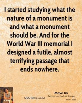 Maya Lin - I started studying what the nature of a monument is and what a monument should be. And for the World War III memorial I designed a futile, almost terrifying passage that ends nowhere.