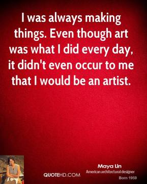 Maya Lin - I was always making things. Even though art was what I did every day, it didn't even occur to me that I would be an artist.