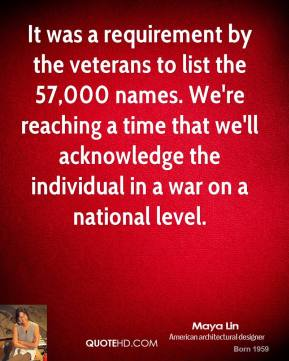 Maya Lin - It was a requirement by the veterans to list the 57,000 names. We're reaching a time that we'll acknowledge the individual in a war on a national level.
