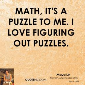 Maya Lin - Math, it's a puzzle to me. I love figuring out puzzles.
