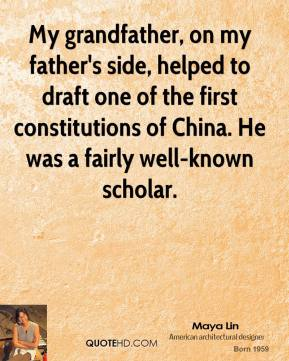 Maya Lin - My grandfather, on my father's side, helped to draft one of the first constitutions of China. He was a fairly well-known scholar.